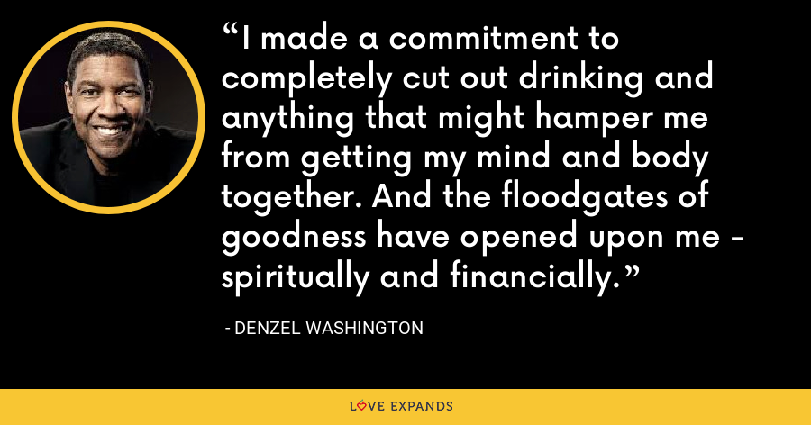 I made a commitment to completely cut out drinking and anything that might hamper me from getting my mind and body together. And the floodgates of goodness have opened upon me - spiritually and financially. - Denzel Washington