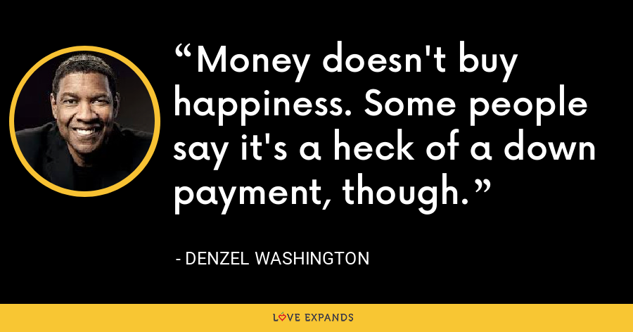 Money doesn't buy happiness. Some people say it's a heck of a down payment, though. - Denzel Washington