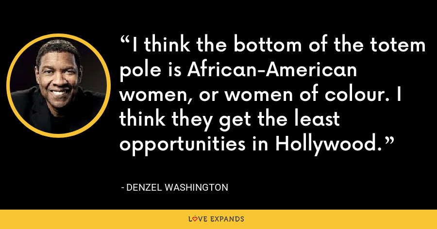 I think the bottom of the totem pole is African-American women, or women of colour. I think they get the least opportunities in Hollywood. - Denzel Washington