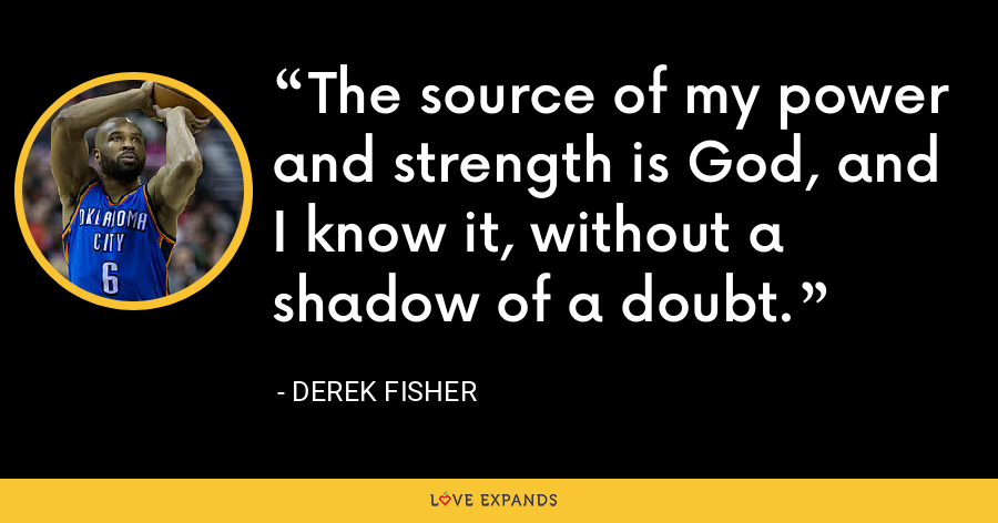 The source of my power and strength is God, and I know it, without a shadow of a doubt. - Derek Fisher