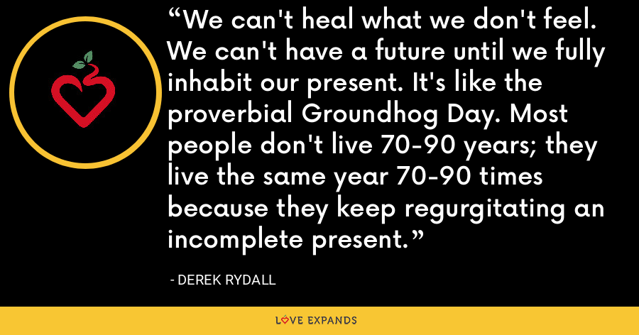 We can't heal what we don't feel. We can't have a future until we fully inhabit our present. It's like the proverbial Groundhog Day. Most people don't live 70-90 years; they live the same year 70-90 times because they keep regurgitating an incomplete present. - Derek Rydall