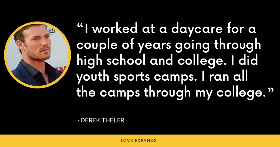 I worked at a daycare for a couple of years going through high school and college. I did youth sports camps. I ran all the camps through my college. - Derek Theler