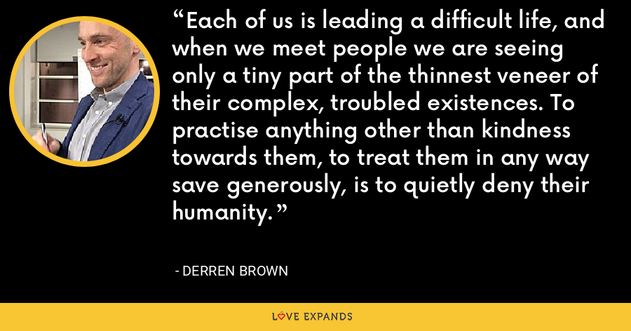 Each of us is leading a difficult life, and when we meet people we are seeing only a tiny part of the thinnest veneer of their complex, troubled existences. To practise anything other than kindness towards them, to treat them in any way save generously, is to quietly deny their humanity. - Derren Brown