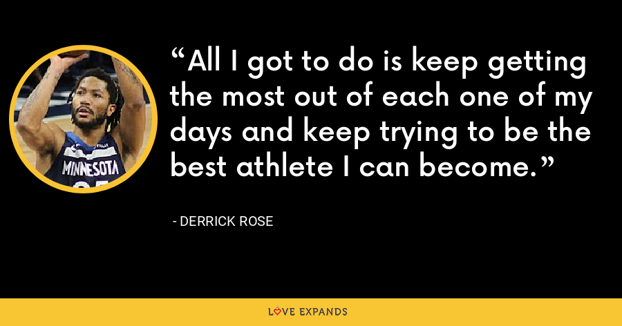 All I got to do is keep getting the most out of each one of my days and keep trying to be the best athlete I can become. - Derrick Rose