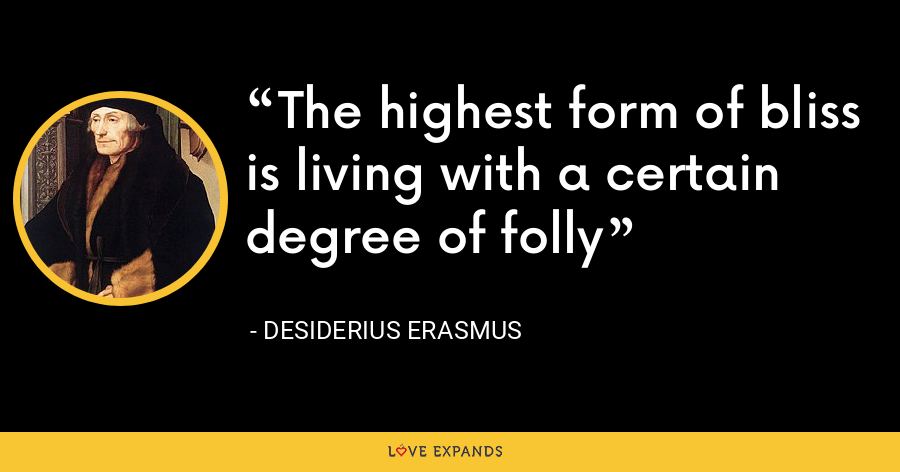 The highest form of bliss is living with a certain degree of folly - Desiderius Erasmus