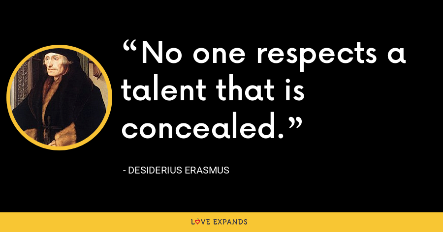 No one respects a talent that is concealed. - Desiderius Erasmus