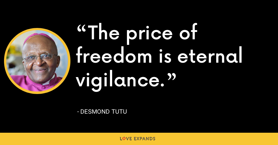 The price of freedom is eternal vigilance. - Desmond Tutu