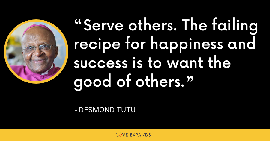 Serve others. The failing recipe for happiness and success is to want the good of others. - Desmond Tutu