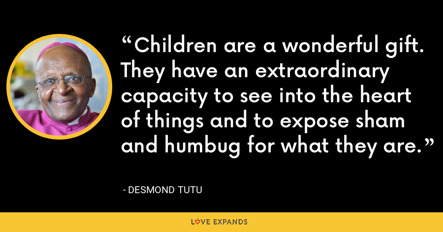 Children are a wonderful gift. They have an extraordinary capacity to see into the heart of things and to expose sham and humbug for what they are. - Desmond Tutu