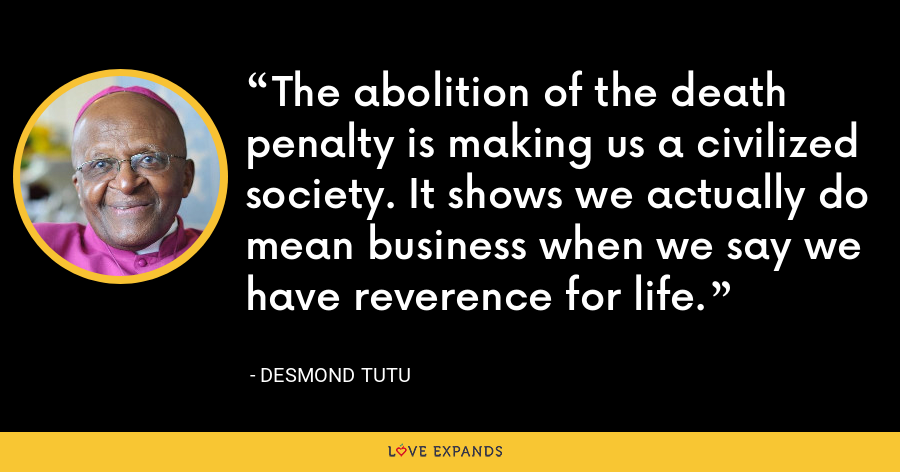 The abolition of the death penalty is making us a civilized society. It shows we actually do mean business when we say we have reverence for life. - Desmond Tutu