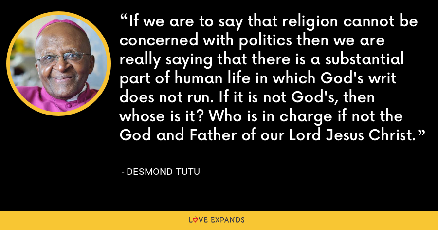 If we are to say that religion cannot be concerned with politics then we are really saying that there is a substantial part of human life in which God's writ does not run. If it is not God's, then whose is it? Who is in charge if not the God and Father of our Lord Jesus Christ. - Desmond Tutu