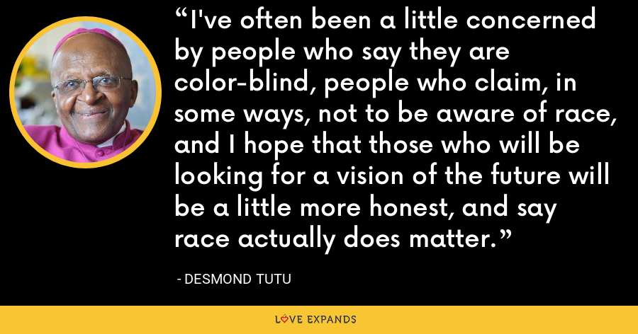 I've often been a little concerned by people who say they are color-blind, people who claim, in some ways, not to be aware of race, and I hope that those who will be looking for a vision of the future will be a little more honest, and say race actually does matter. - Desmond Tutu