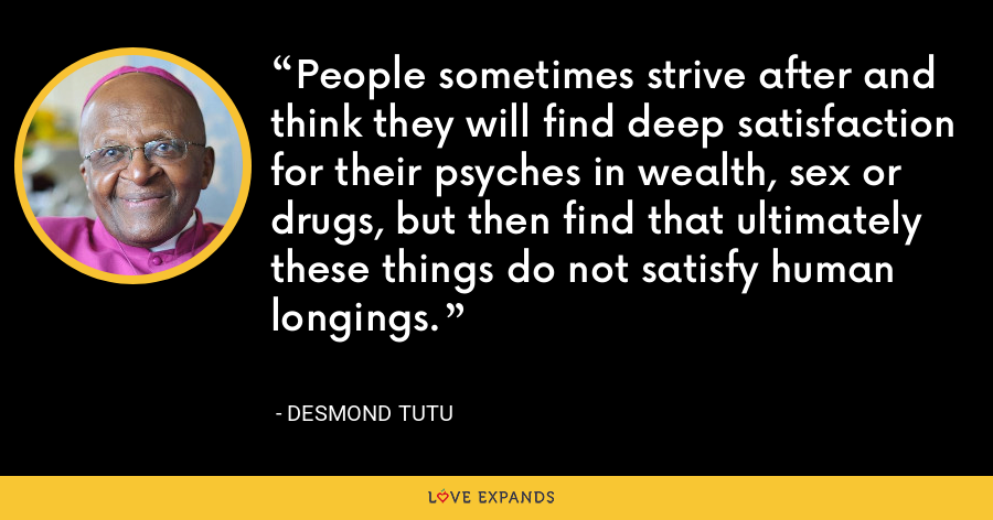 People sometimes strive after and think they will find deep satisfaction for their psyches in wealth, sex or drugs, but then find that ultimately these things do not satisfy human longings. - Desmond Tutu