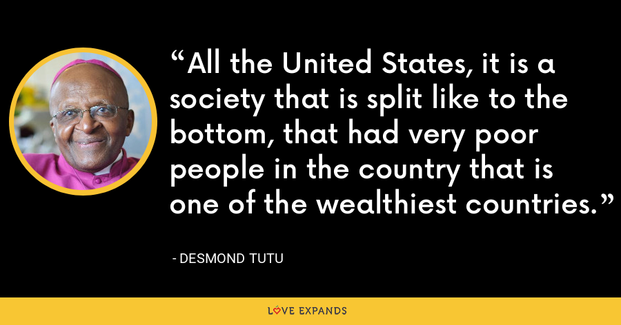 All the United States, it is a society that is split like to the bottom, that had very poor people in the country that is one of the wealthiest countries. - Desmond Tutu