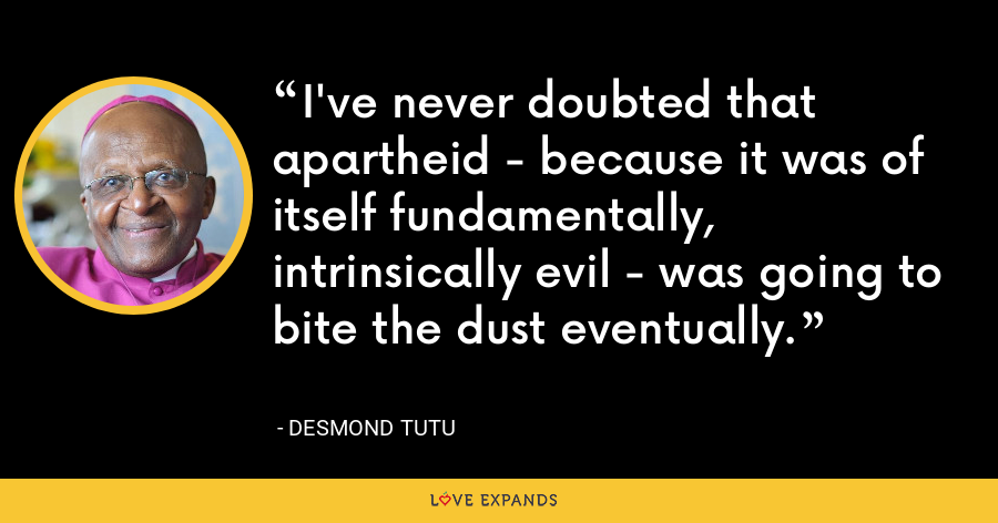 I've never doubted that apartheid - because it was of itself fundamentally, intrinsically evil - was going to bite the dust eventually. - Desmond Tutu