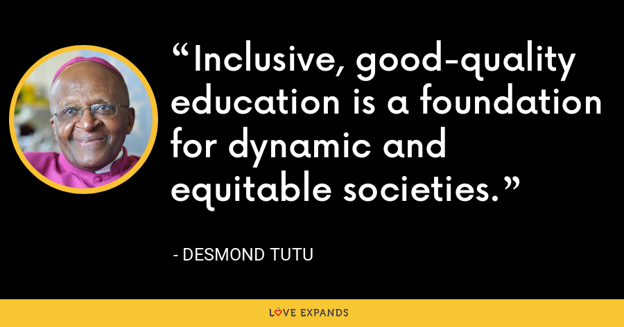 Inclusive, good-quality education is a foundation for dynamic and equitable societies. - Desmond Tutu