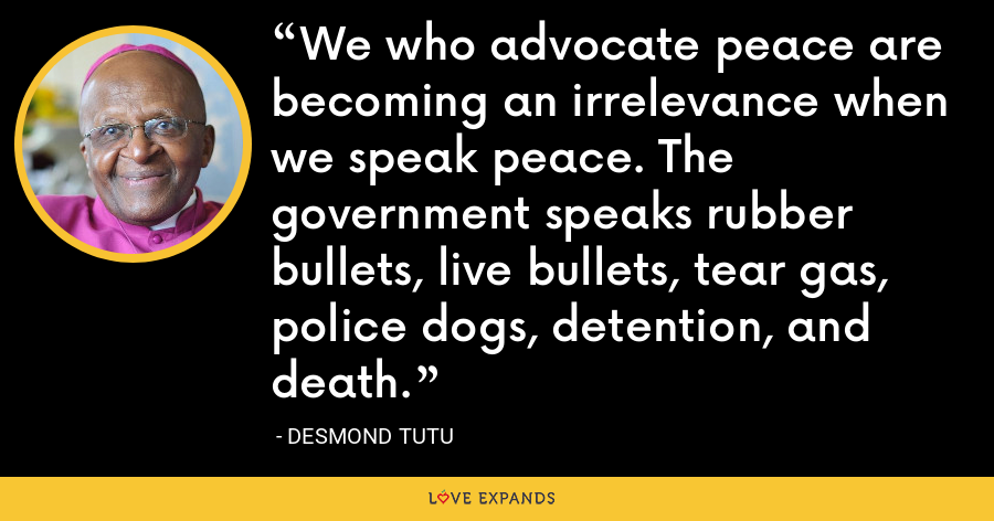 We who advocate peace are becoming an irrelevance when we speak peace. The government speaks rubber bullets, live bullets, tear gas, police dogs, detention, and death. - Desmond Tutu