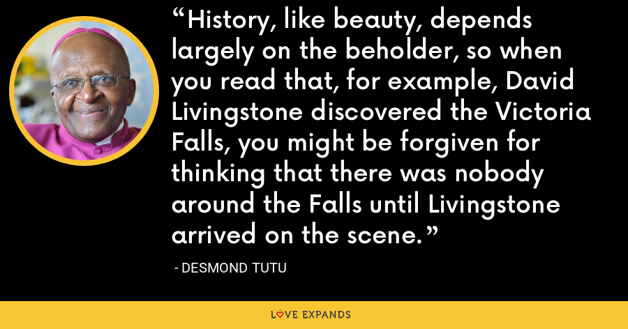 History, like beauty, depends largely on the beholder, so when you read that, for example, David Livingstone discovered the Victoria Falls, you might be forgiven for thinking that there was nobody around the Falls until Livingstone arrived on the scene. - Desmond Tutu