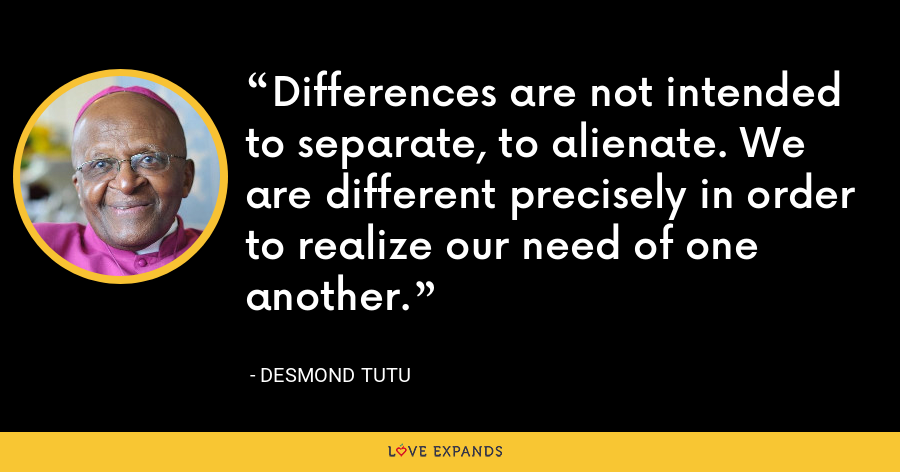 Differences are not intended to separate, to alienate. We are different precisely in order to realize our need of one another. - Desmond Tutu