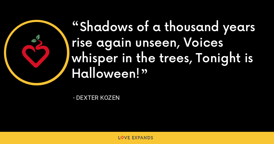 Shadows of a thousand years rise again unseen, Voices whisper in the trees, Tonight is Halloween! - Dexter Kozen