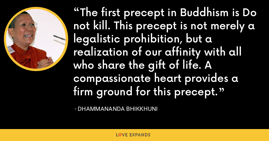 The first precept in Buddhism is Do not kill. This precept is not merely a legalistic prohibition, but a realization of our affinity with all who share the gift of life. A compassionate heart provides a firm ground for this precept. - Dhammananda Bhikkhuni