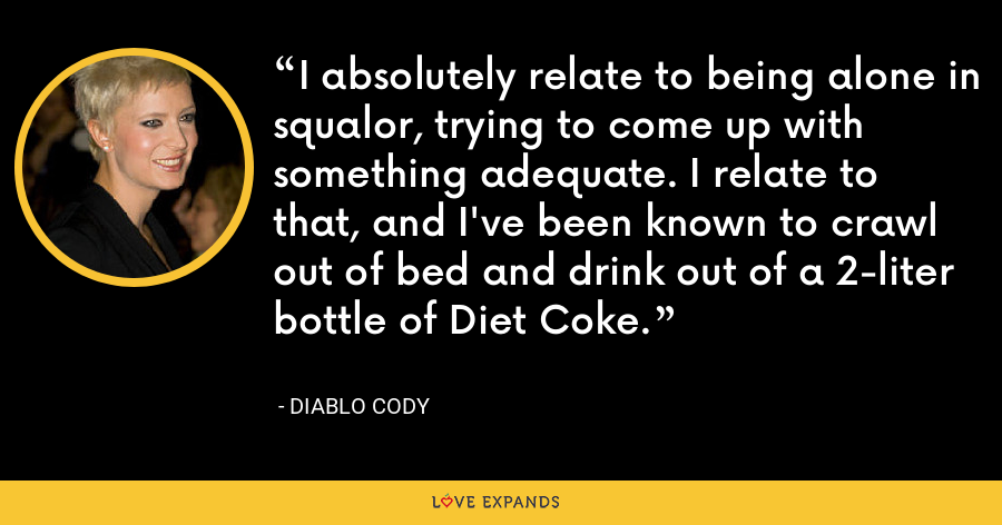 I absolutely relate to being alone in squalor, trying to come up with something adequate. I relate to that, and I've been known to crawl out of bed and drink out of a 2-liter bottle of Diet Coke. - Diablo Cody