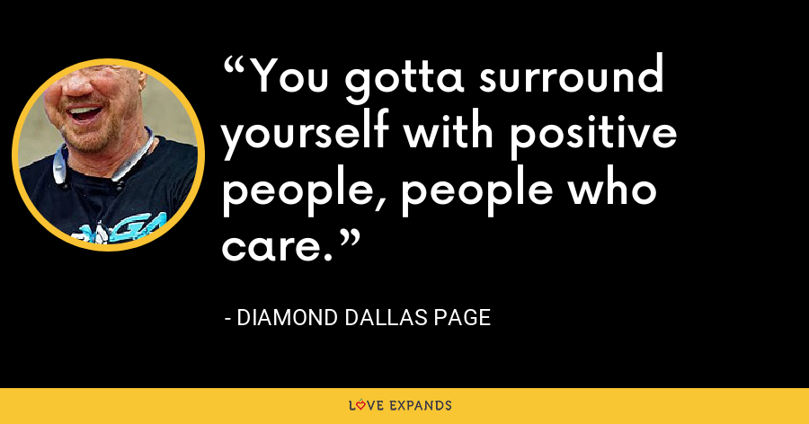 You gotta surround yourself with positive people, people who care. - Diamond Dallas Page