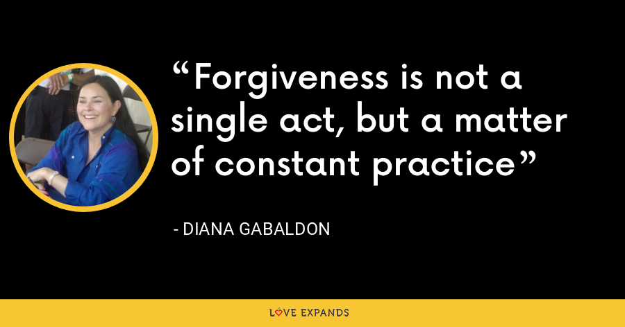 Forgiveness is not a single act, but a matter of constant practice - Diana Gabaldon