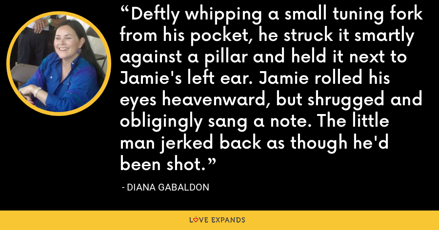 Deftly whipping a small tuning fork from his pocket, he struck it smartly against a pillar and held it next to Jamie's left ear. Jamie rolled his eyes heavenward, but shrugged and obligingly sang a note. The little man jerked back as though he'd been shot. - Diana Gabaldon