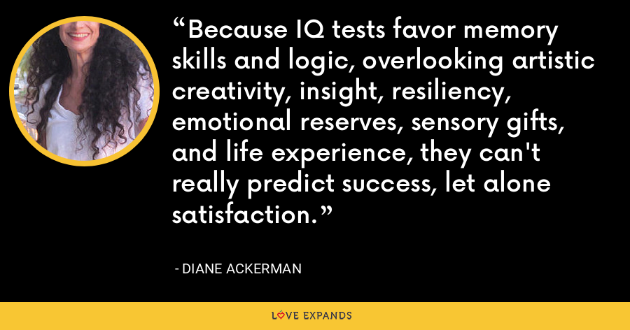 Because IQ tests favor memory skills and logic, overlooking artistic creativity, insight, resiliency, emotional reserves, sensory gifts, and life experience, they can't really predict success, let alone satisfaction. - Diane Ackerman