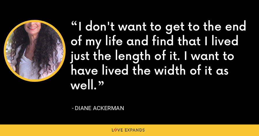 I don't want to get to the end of my life and find that I lived just the length of it. I want to have lived the width of it as well. - Diane Ackerman