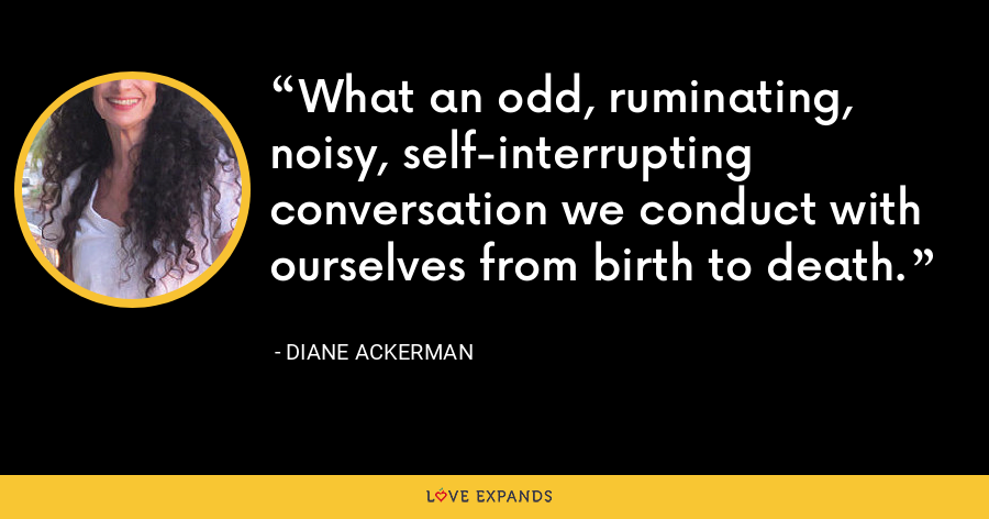 What an odd, ruminating, noisy, self-interrupting conversation we conduct with ourselves from birth to death. - Diane Ackerman