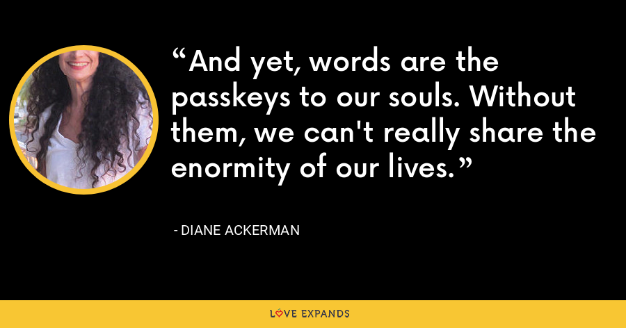 And yet, words are the passkeys to our souls. Without them, we can't really share the enormity of our lives. - Diane Ackerman