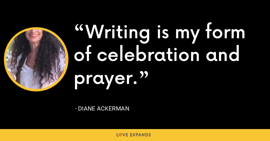 Writing is my form of celebration and prayer. - Diane Ackerman
