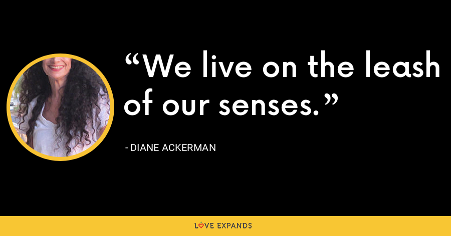 We live on the leash of our senses. - Diane Ackerman