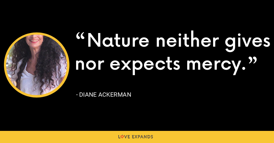 Nature neither gives nor expects mercy. - Diane Ackerman