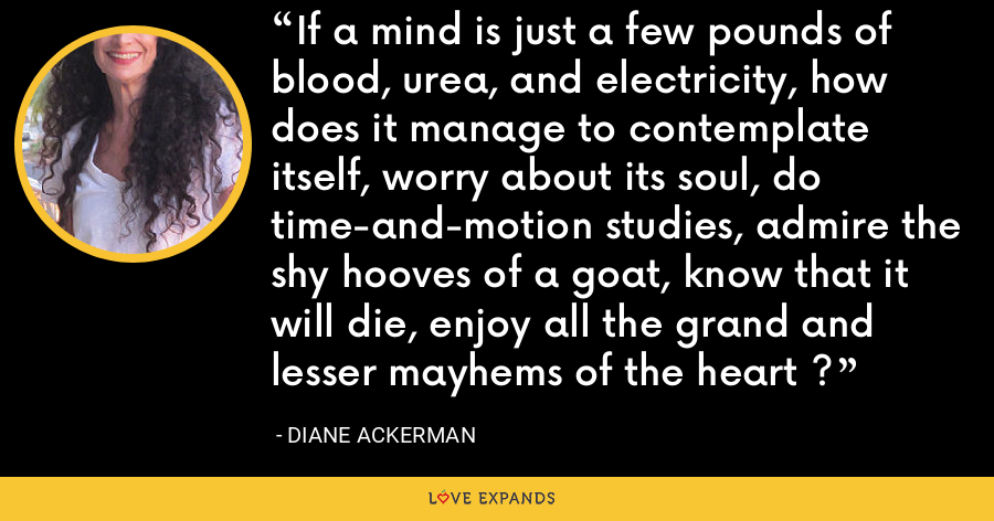 If a mind is just a few pounds of blood, urea, and electricity, how does it manage to contemplate itself, worry about its soul, do time-and-motion studies, admire the shy hooves of a goat, know that it will die, enjoy all the grand and lesser mayhems of the heart ? - Diane Ackerman