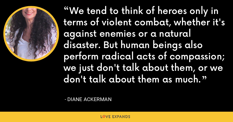 We tend to think of heroes only in terms of violent combat, whether it's against enemies or a natural disaster. But human beings also perform radical acts of compassion; we just don't talk about them, or we don't talk about them as much. - Diane Ackerman