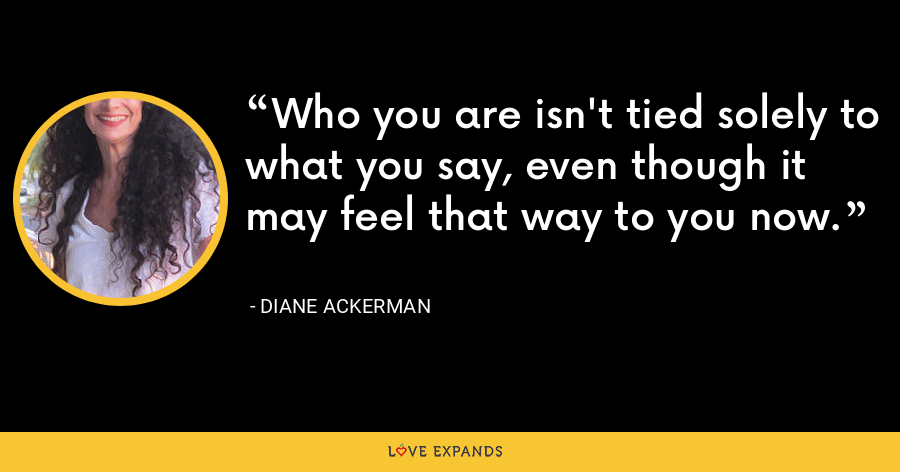 Who you are isn't tied solely to what you say, even though it may feel that way to you now. - Diane Ackerman