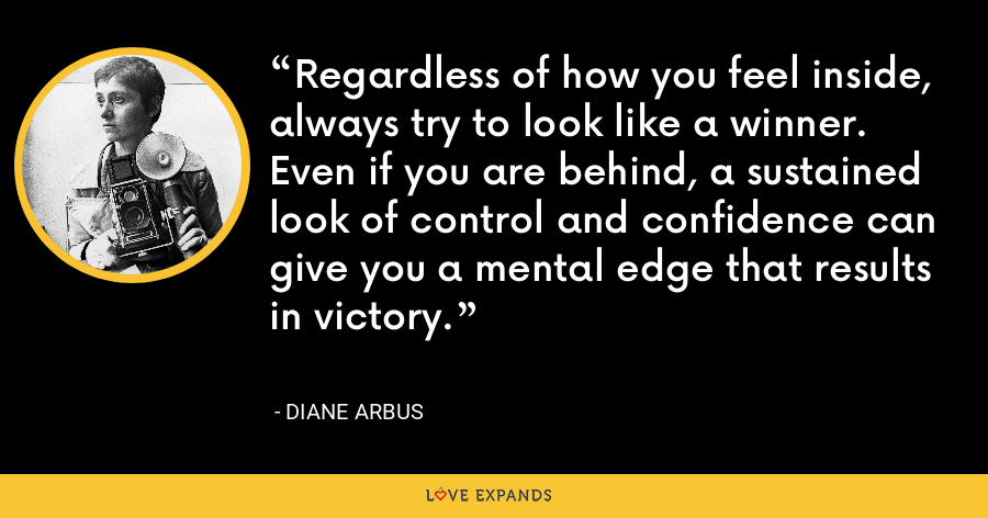 Regardless of how you feel inside, always try to look like a winner. Even if you are behind, a sustained look of control and confidence can give you a mental edge that results in victory. - Diane Arbus