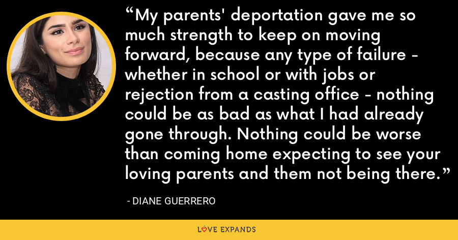 My parents' deportation gave me so much strength to keep on moving forward, because any type of failure - whether in school or with jobs or rejection from a casting office - nothing could be as bad as what I had already gone through. Nothing could be worse than coming home expecting to see your loving parents and them not being there. - Diane Guerrero