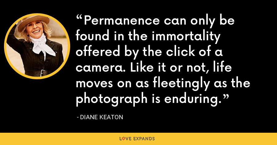 Permanence can only be found in the immortality offered by the click of a camera. Like it or not, life moves on as fleetingly as the photograph is enduring. - Diane Keaton