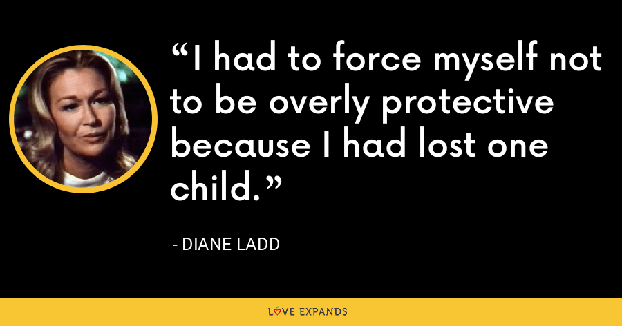 I had to force myself not to be overly protective because I had lost one child. - Diane Ladd