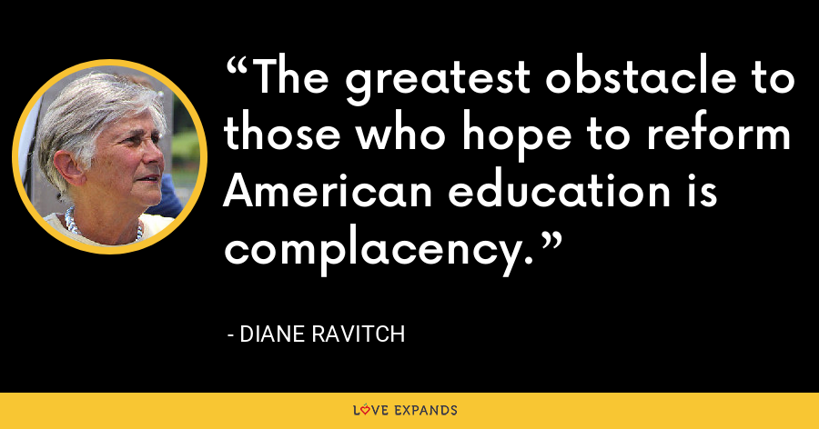 The greatest obstacle to those who hope to reform American education is complacency. - Diane Ravitch