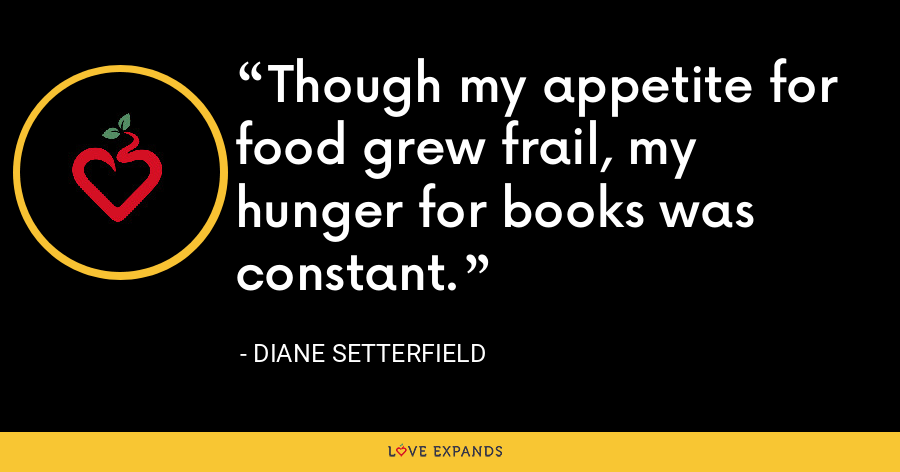 Though my appetite for food grew frail, my hunger for books was constant. - Diane Setterfield