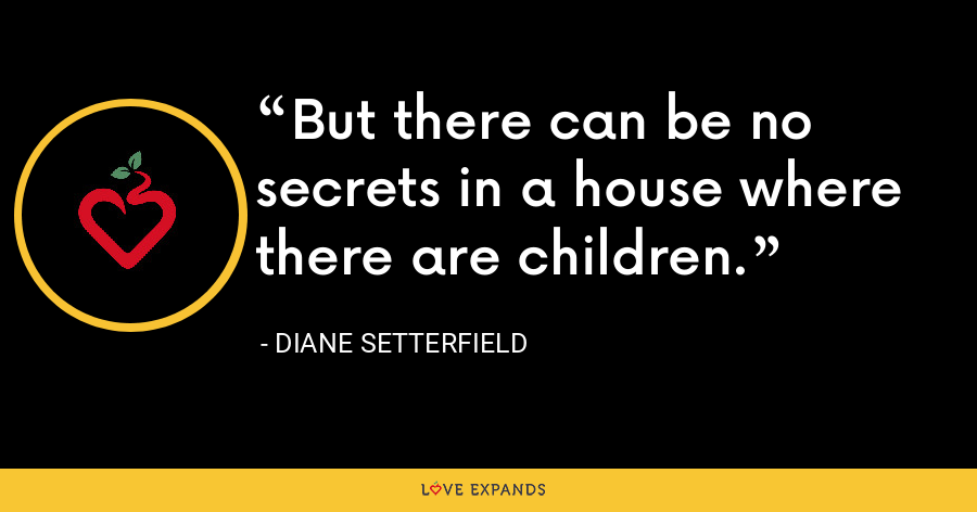 But there can be no secrets in a house where there are children. - Diane Setterfield