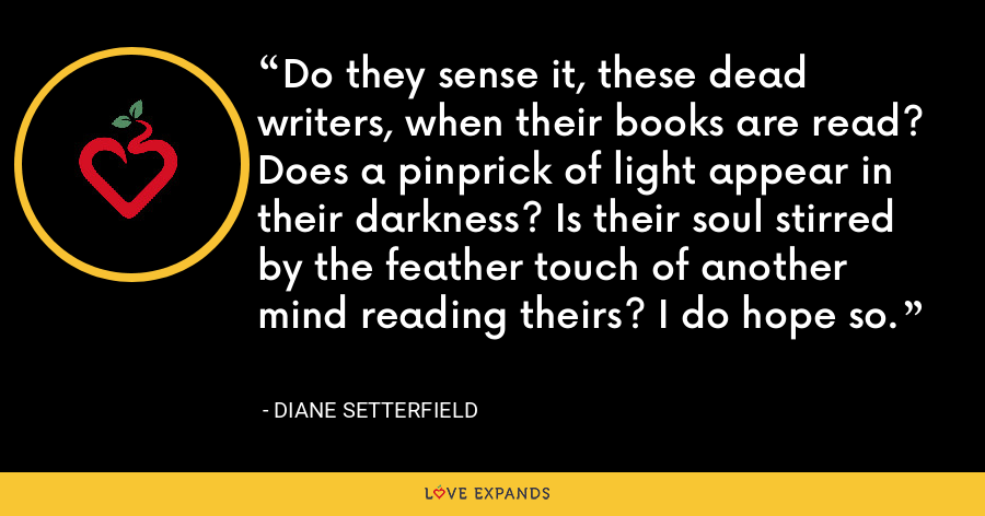 Do they sense it, these dead writers, when their books are read? Does a pinprick of light appear in their darkness? Is their soul stirred by the feather touch of another mind reading theirs? I do hope so. - Diane Setterfield