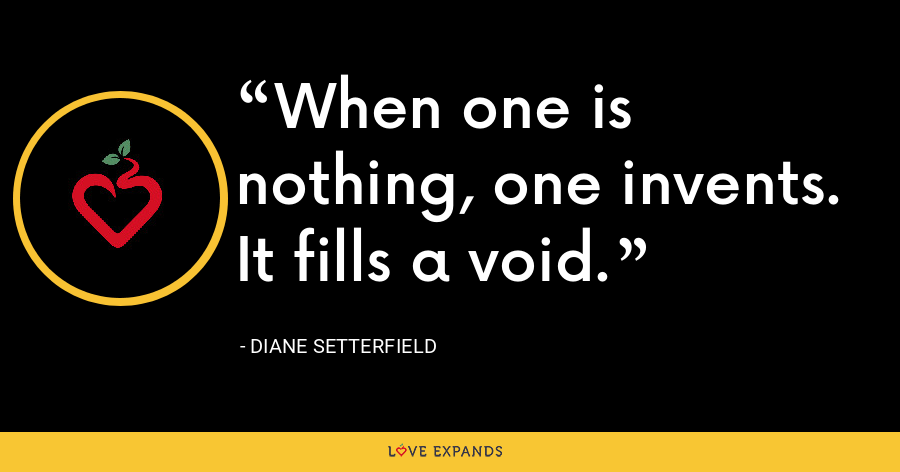 When one is nothing, one invents. It fills a void. - Diane Setterfield