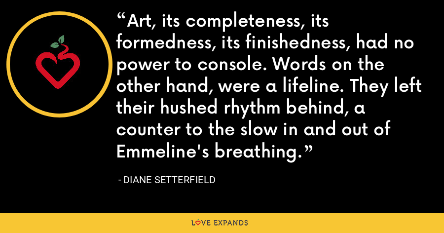 Art, its completeness, its formedness, its finishedness, had no power to console. Words on the other hand, were a lifeline. They left their hushed rhythm behind, a counter to the slow in and out of Emmeline's breathing. - Diane Setterfield