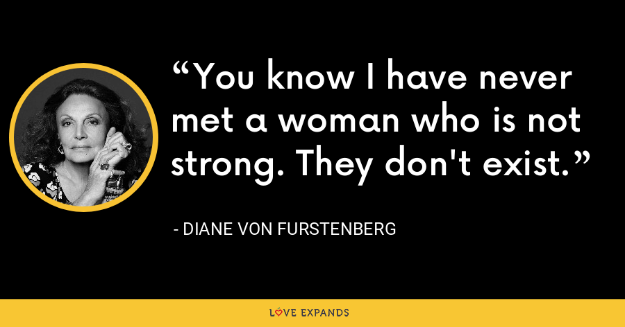 You know I have never met a woman who is not strong. They don't exist. - Diane Von Furstenberg